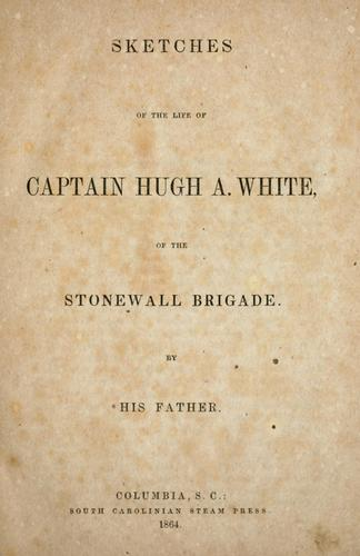 Sketches of the life of Captain Hugh A. White of the Stonewall Brigade by White, Wm. S.