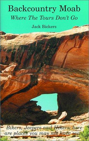 Backcountry Moab - Where The Tours Don't Go by Jack Bickers