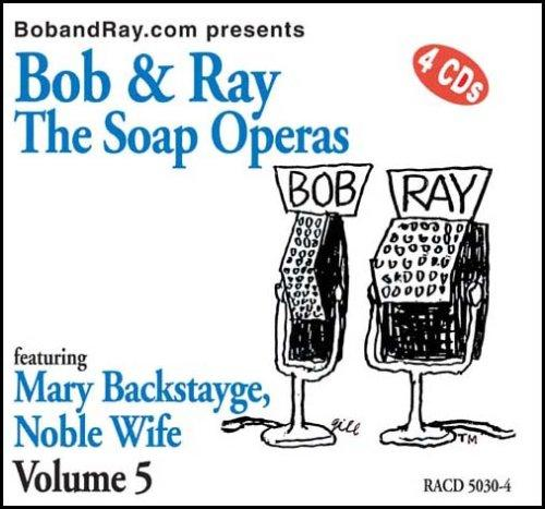 Bob & Ray, The Soap Operas - Volume 5, Featuring Mary Backstayge, Noble Wife by Bob Elliot and Ray Goulding